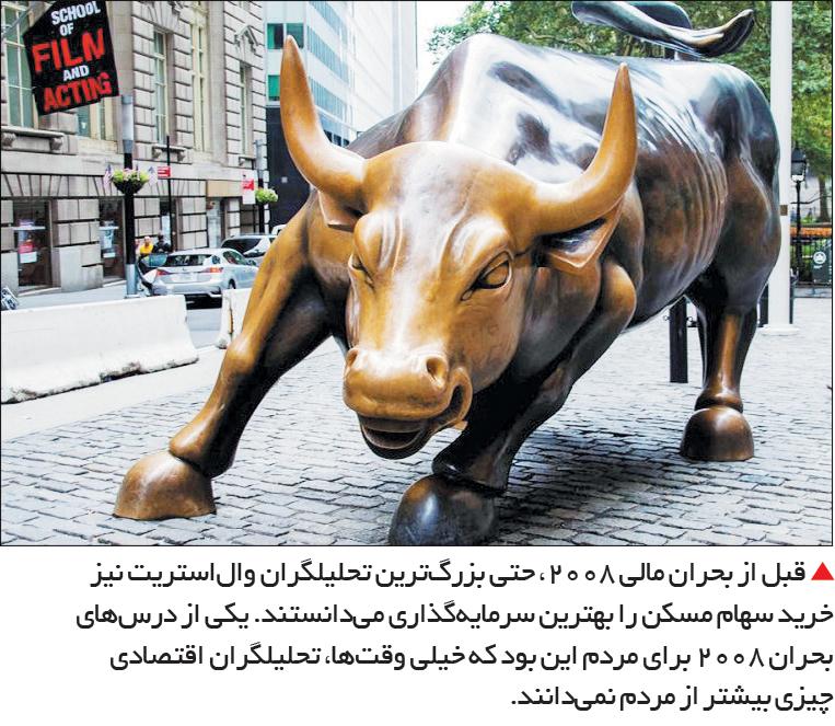 تجارت- فردا-  قبل از بحران مالی 2008، حتی بزرگترین تحلیلگران والاستریت نیز خرید سهام مسکن را بهترین سرمایهگذاری میدانستند. یکی از درسهای بحران 2008 برای مردم این بود که خیلی وقتها، تحلیلگران اقتصادی چیزی بیشتر از مردم نمیدانند.