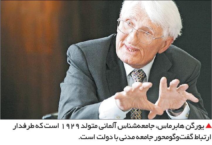 تجارت- فردا-  یورگن هابرماس، جامعهشناس آلمانی متولد 1929 است که طرفدار ارتباط گفتوگومحور جامعه مدنی با دولت است.